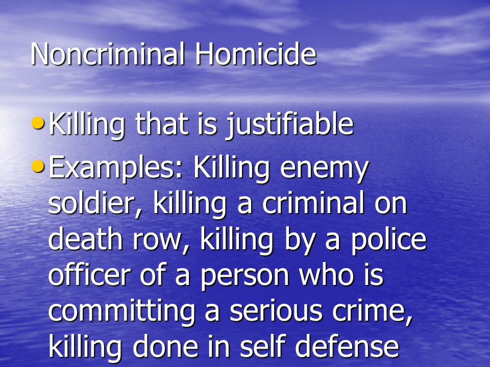 Noncriminal Homicide Killing that is justifiable.