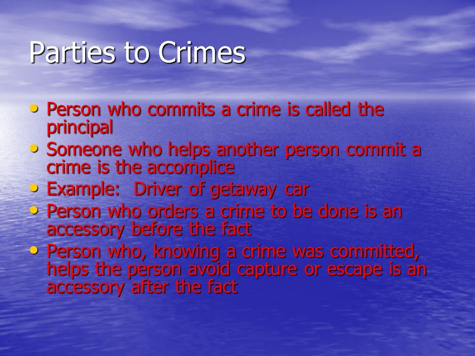 Parties to Crimes Person who commits a crime is called the principal