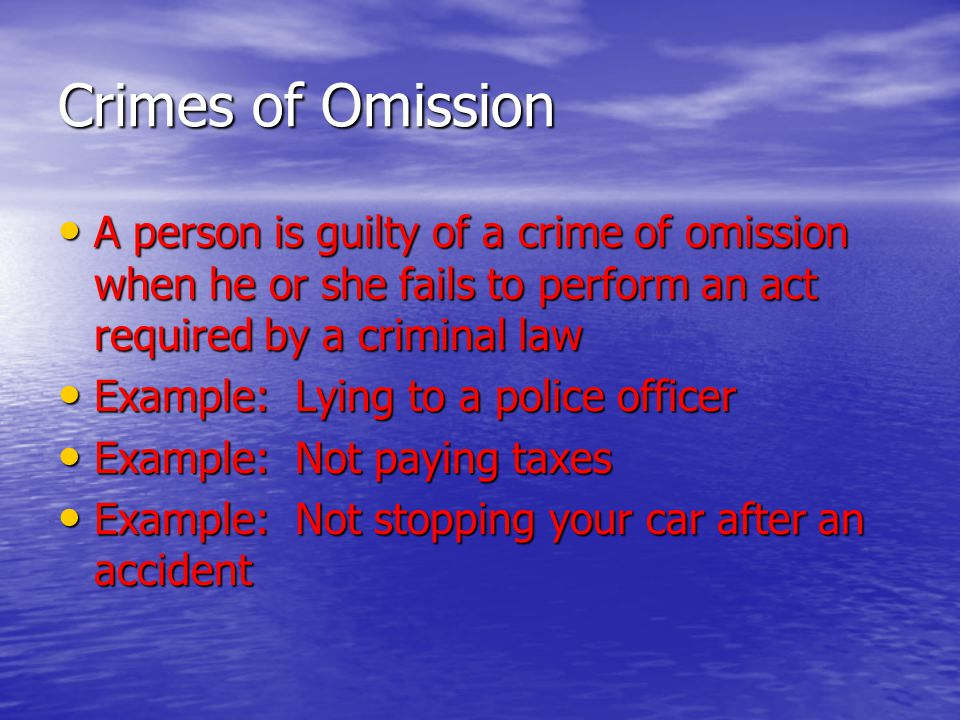 Crimes of Omission A person is guilty of a crime of omission when he or she fails to perform an act required by a criminal law.