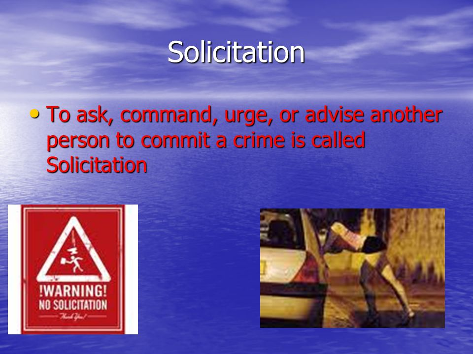 Solicitation To ask, command, urge, or advise another person to commit a crime is called Solicitation.