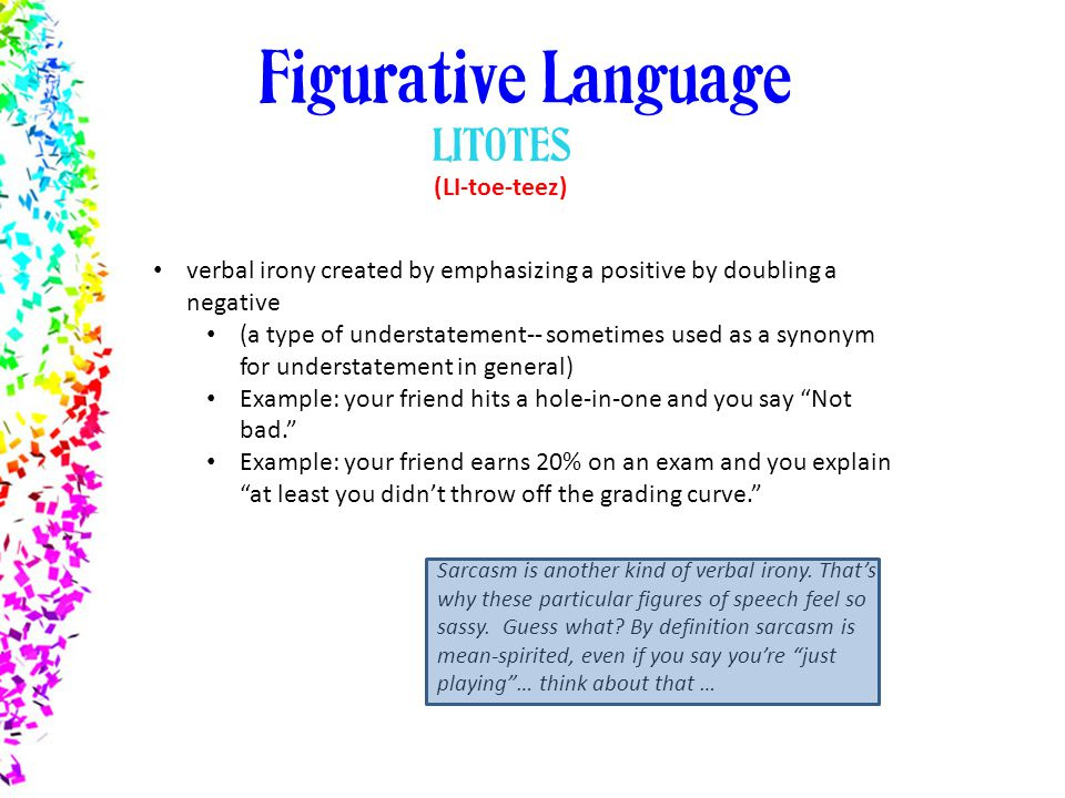 example of litotes Litotes is a figure of speech consisting of an understatement in which an affirmative is expressed by negating its opposite plural: litotesadjective: litoticalso known (in classical rhetoric) as antenantiosis and moderatour.