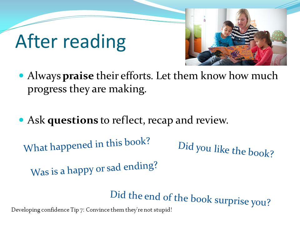 After reading Always praise their efforts. Let them know how much progress they are making. Ask questions to reflect, recap and review.