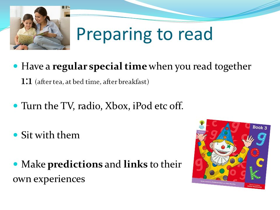 Preparing to read Have a regular special time when you read together 1:1 (after tea, at bed time, after breakfast)