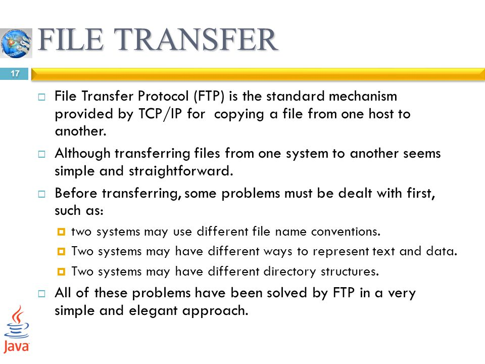 FILE TRANSFER File Transfer Protocol (FTP) is the standard mechanism provided by TCP/IP for copying a file from one host to another.