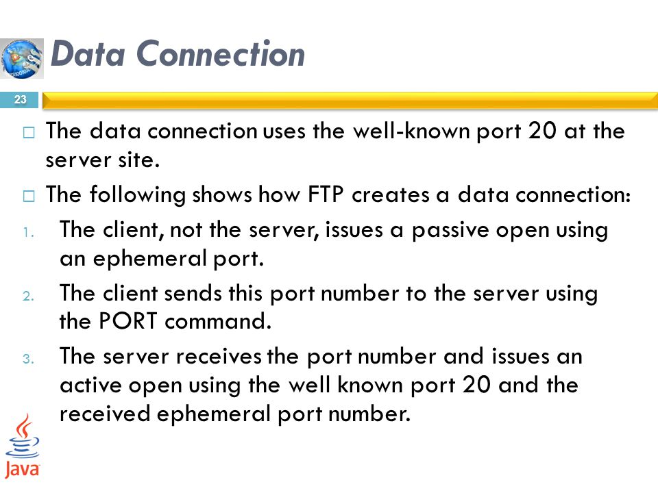 Data Connection The data connection uses the well-known port 20 at the server site. The following shows how FTP creates a data connection: