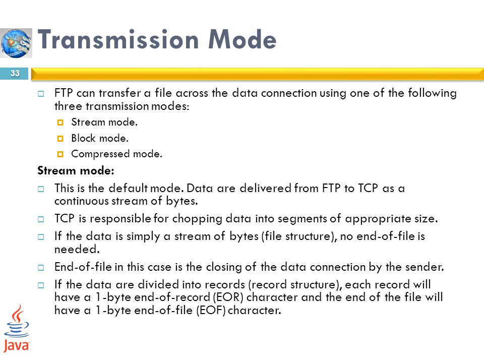Transmission Mode FTP can transfer a file across the data connection using one of the following three transmission modes: