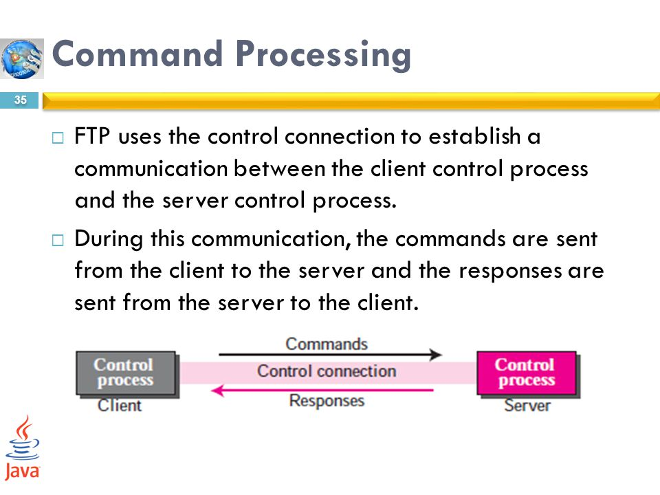 Command Processing FTP uses the control connection to establish a communication between the client control process and the server control process.