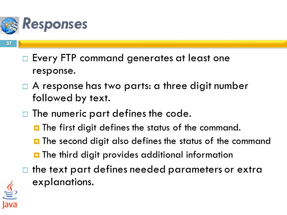 Responses Every FTP command generates at least one response.