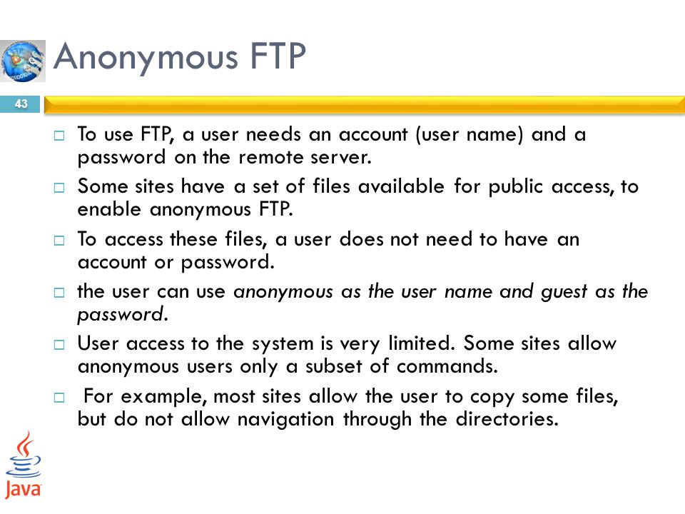 Anonymous FTP To use FTP, a user needs an account (user name) and a password on the remote server.