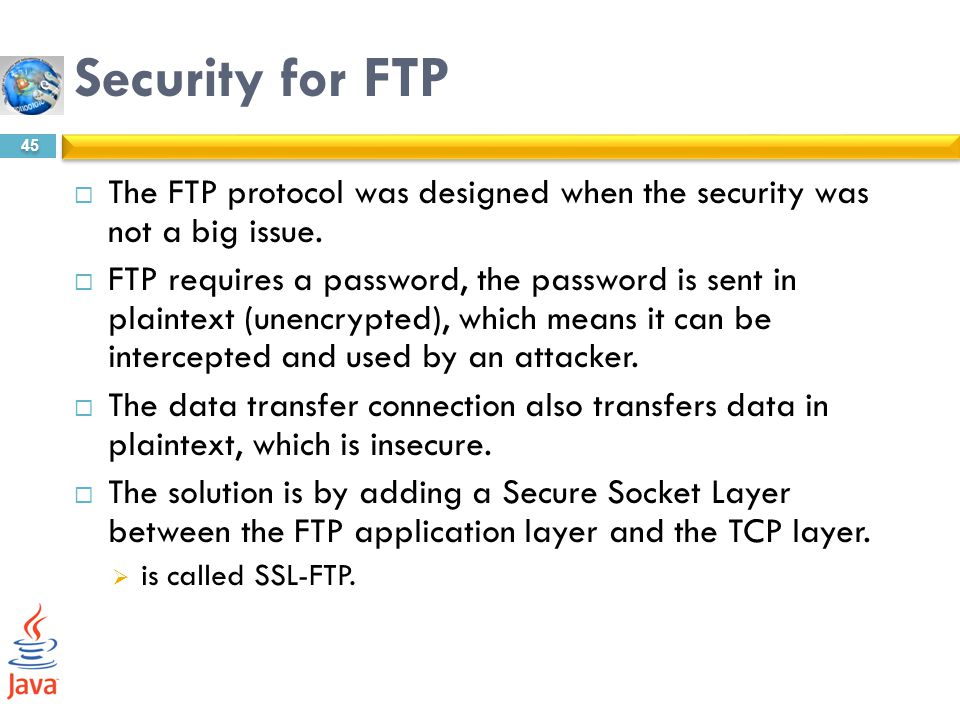 Security for FTP The FTP protocol was designed when the security was not a big issue.