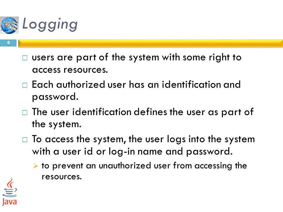 Logging users are part of the system with some right to access resources. Each authorized user has an identification and password.