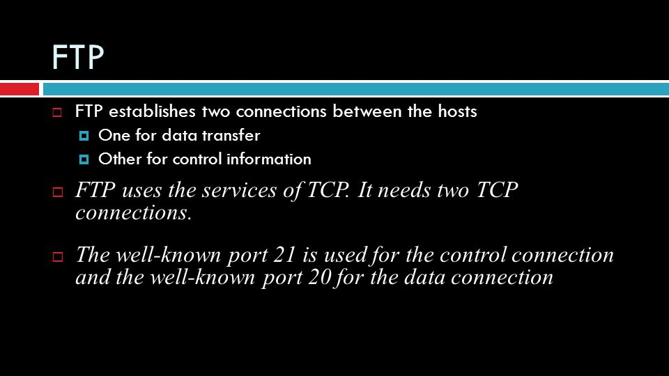 FTP FTP uses the services of TCP. It needs two TCP connections.