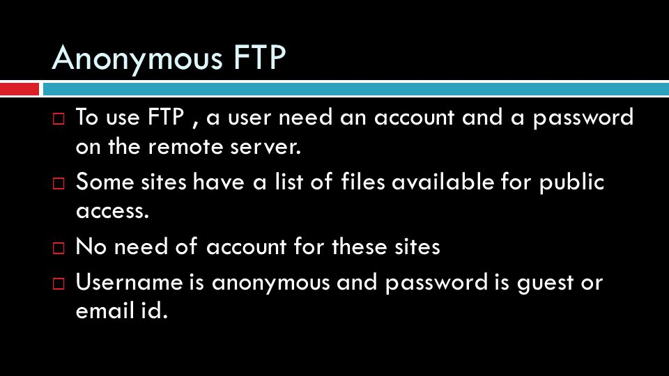 Anonymous FTP To use FTP , a user need an account and a password on the remote server.