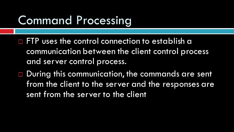 Command Processing FTP uses the control connection to establish a communication between the client control process and server control process.