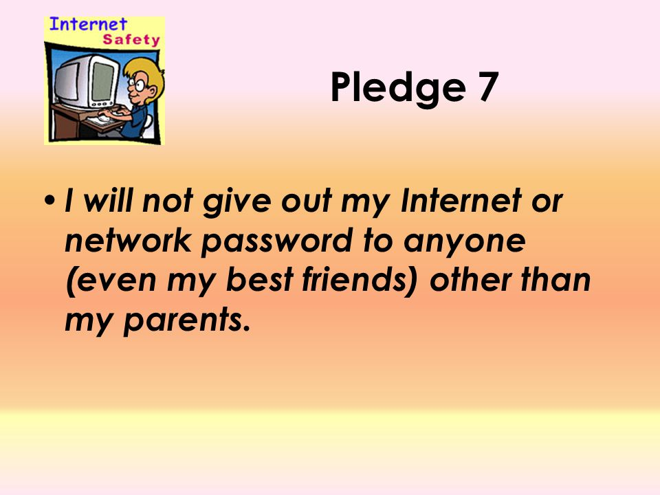 Pledge 7 I will not give out my Internet or network password to anyone (even my best friends) other than my parents.