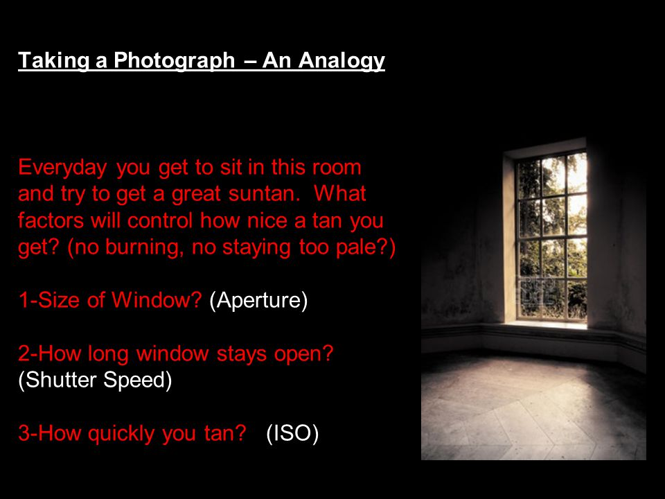 Taking a Photograph – An Analogy Everyday you get to sit in this room and try to get a great suntan.