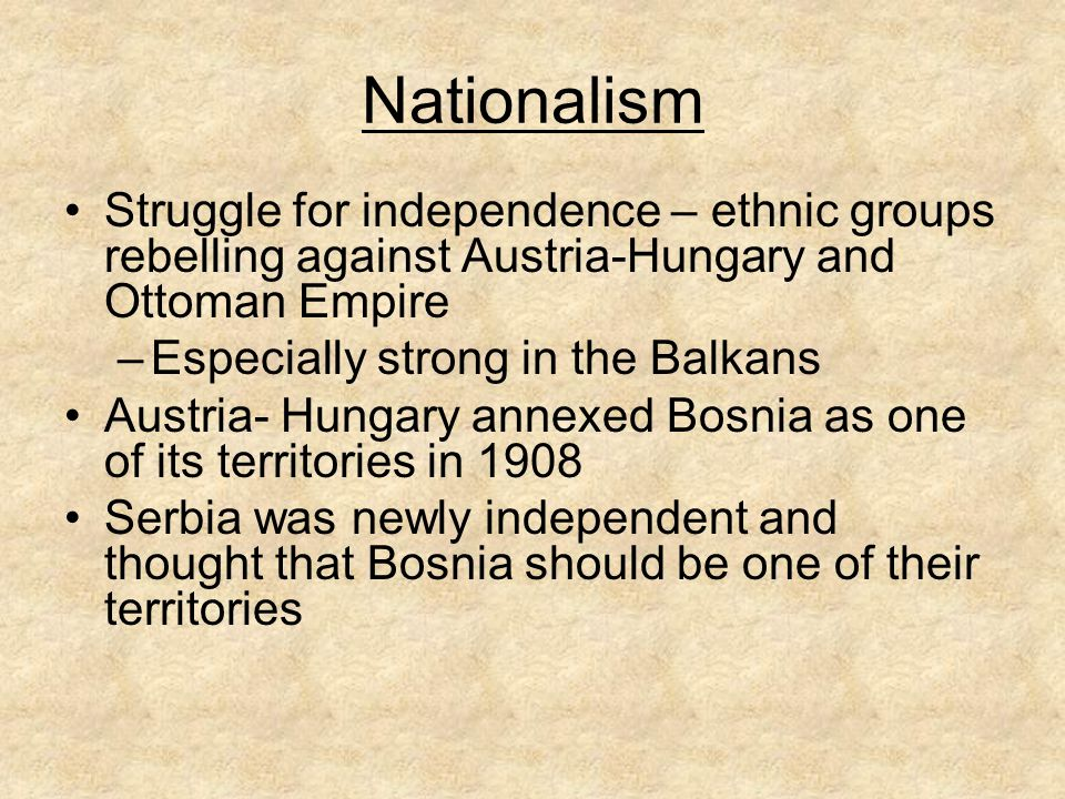 Nationalism Struggle for independence – ethnic groups rebelling against Austria-Hungary and Ottoman Empire.