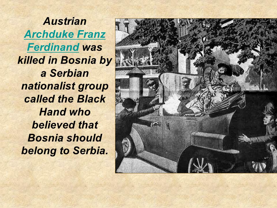Austrian Archduke Franz Ferdinand was killed in Bosnia by a Serbian nationalist group called the Black Hand who believed that Bosnia should belong to Serbia.