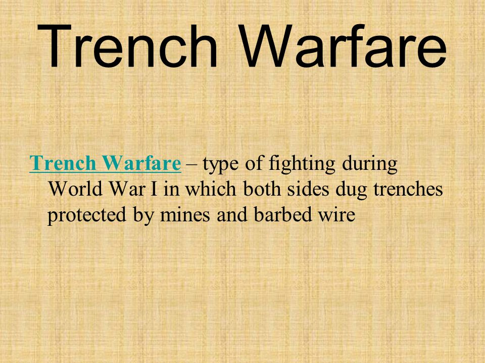 Trench Warfare Trench Warfare – type of fighting during World War I in which both sides dug trenches protected by mines and barbed wire.