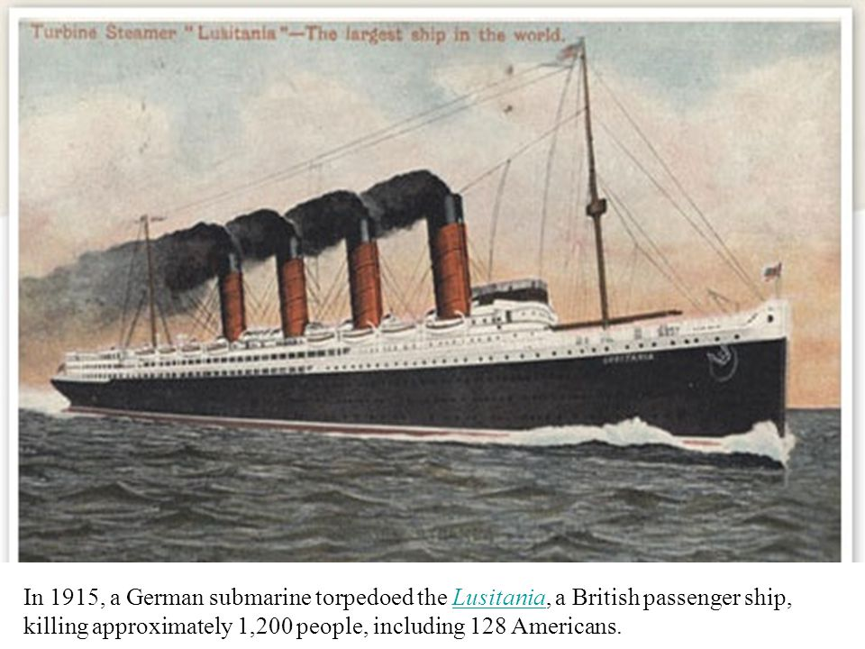 In 1915, a German submarine torpedoed the Lusitania, a British passenger ship, killing approximately 1,200 people, including 128 Americans.