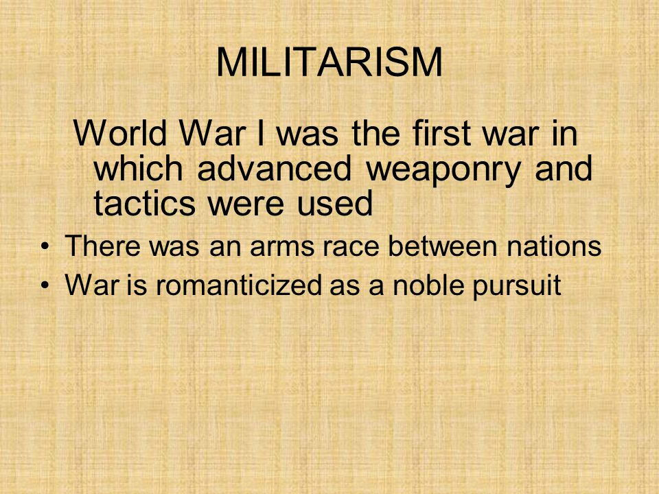 MILITARISM World War I was the first war in which advanced weaponry and tactics were used. There was an arms race between nations.