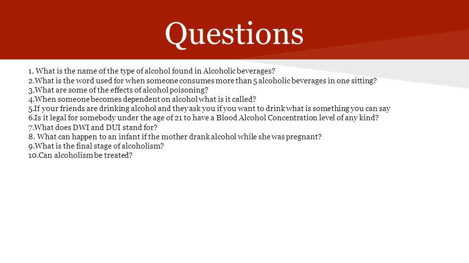 Questions 1. What is the name of the type of alcohol found in Alcoholic beverages