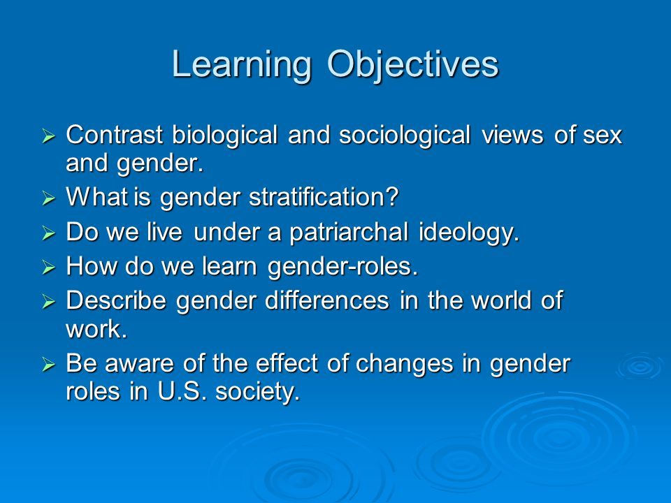 Learning Objectives Contrast biological and sociological views of sex and gender. What is gender stratification