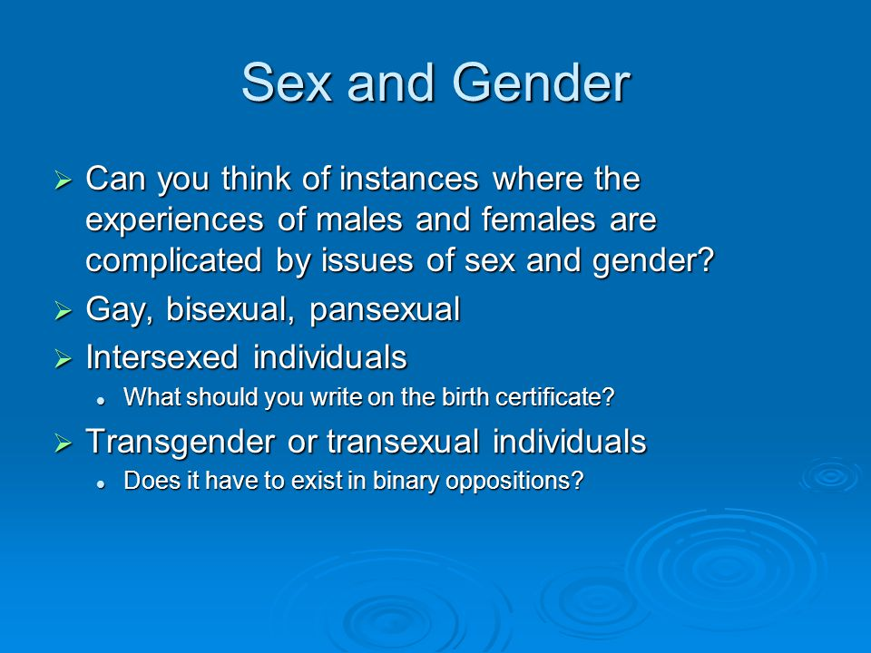 Sex and Gender Can you think of instances where the experiences of males and females are complicated by issues of sex and gender