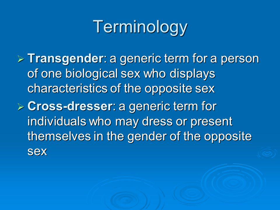 Terminology Transgender: a generic term for a person of one biological sex who displays characteristics of the opposite sex.