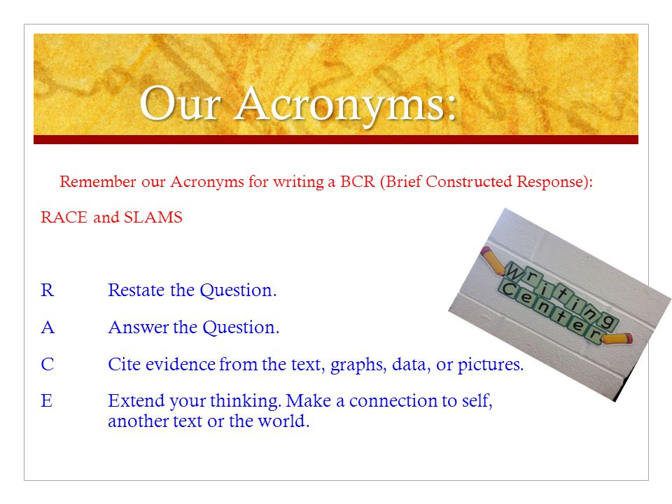 Our Acronyms: Remember our Acronyms for writing a BCR (Brief Constructed Response): RACE and SLAMS.