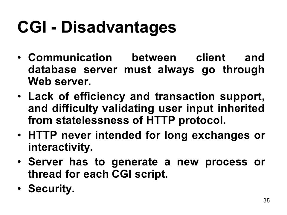 CGI - Disadvantages Communication between client and database server must always go through Web server.