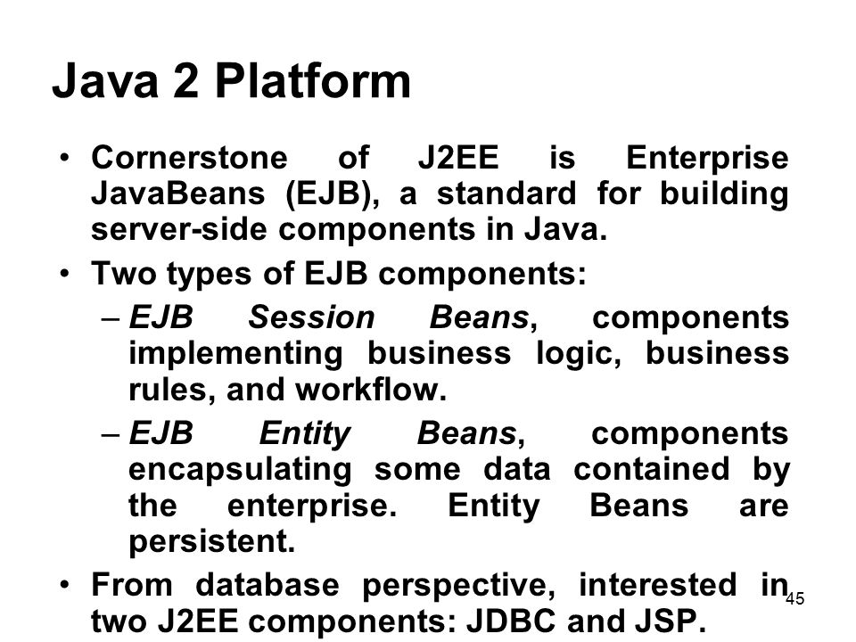 Java 2 Platform Cornerstone of J2EE is Enterprise JavaBeans (EJB), a standard for building server-side components in Java.