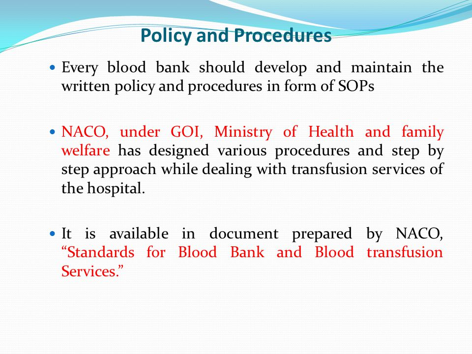 Policy and Procedures Every blood bank should develop and maintain the written policy and procedures in form of SOPs.