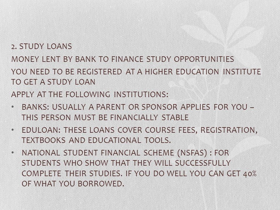 2. STUDY LOANS MONEY LENT BY BANK TO FINANCE STUDY OPPORTUNITIES. YOU NEED TO BE REGISTERED AT A HIGHER EDUCATION INSTITUTE TO GET A STUDY LOAN.