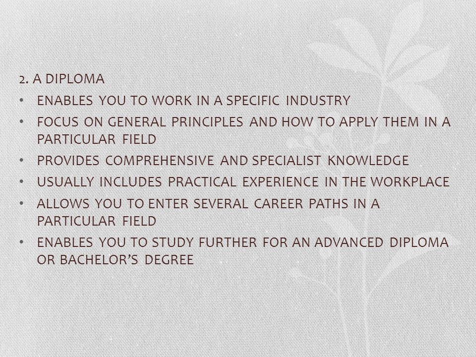 2. A DIPLOMA ENABLES YOU TO WORK IN A SPECIFIC INDUSTRY. FOCUS ON GENERAL PRINCIPLES AND HOW TO APPLY THEM IN A PARTICULAR FIELD.