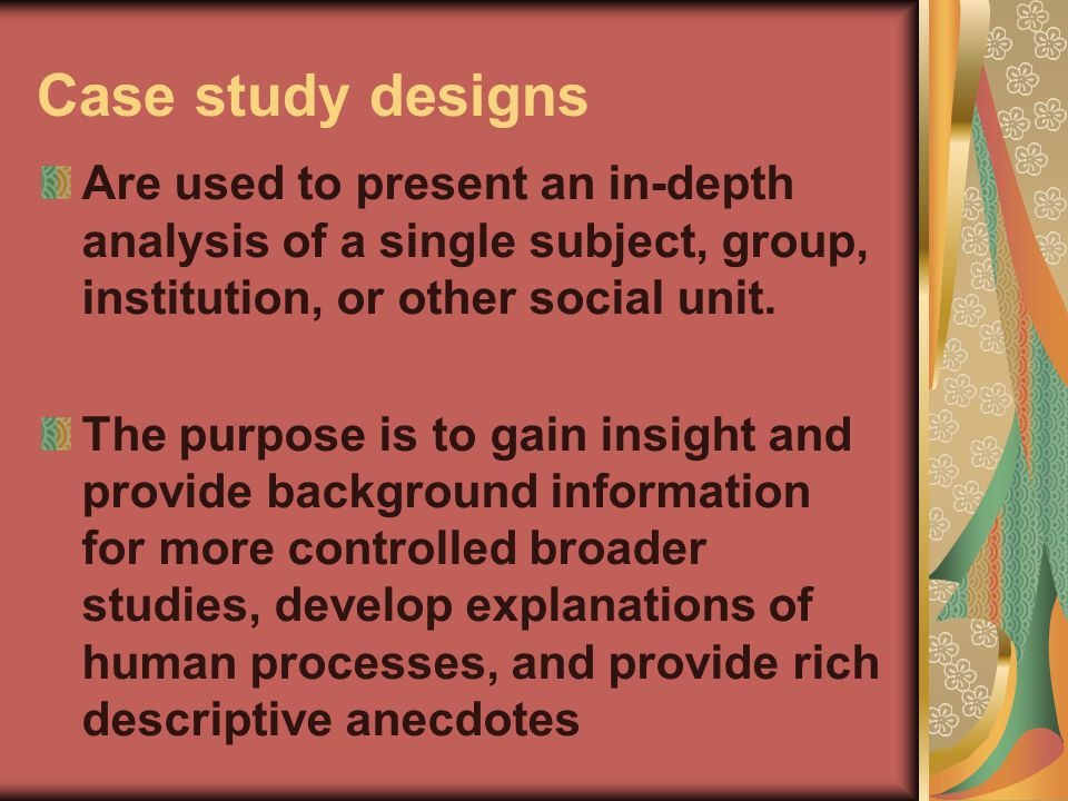Case study designs Are used to present an in-depth analysis of a single subject, group, institution, or other social unit.