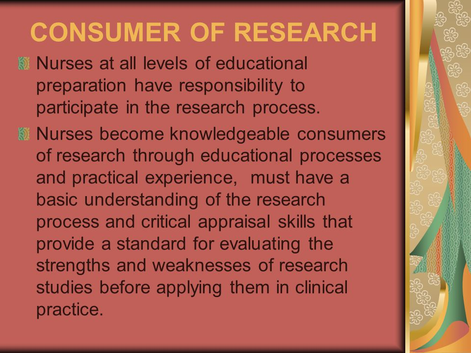 CONSUMER OF RESEARCH Nurses at all levels of educational preparation have responsibility to participate in the research process.