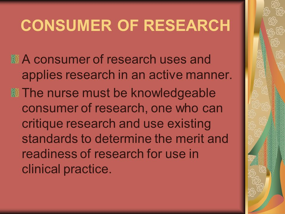 CONSUMER OF RESEARCH A consumer of research uses and applies research in an active manner.