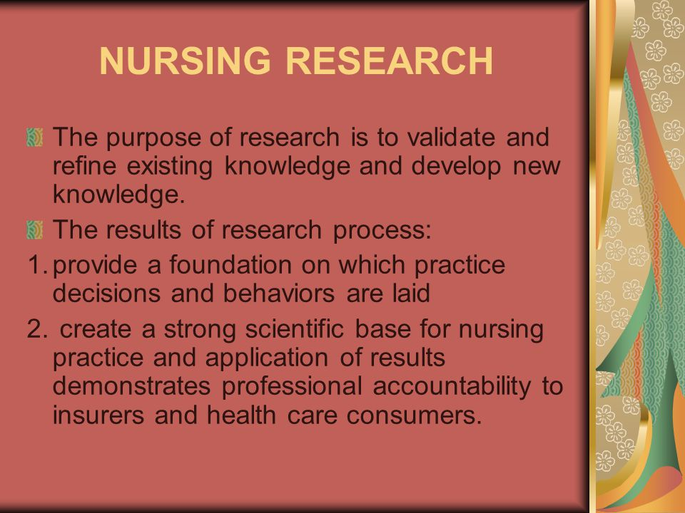 NURSING RESEARCH The purpose of research is to validate and refine existing knowledge and develop new knowledge.