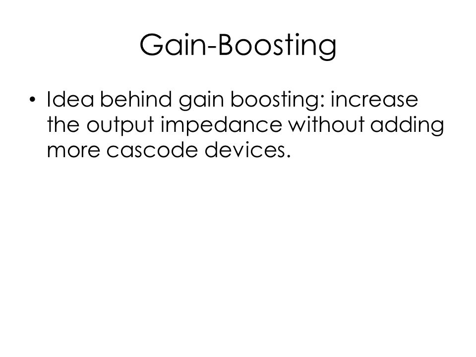 Gain-Boosting Idea behind gain boosting: increase the output impedance without adding more cascode devices.