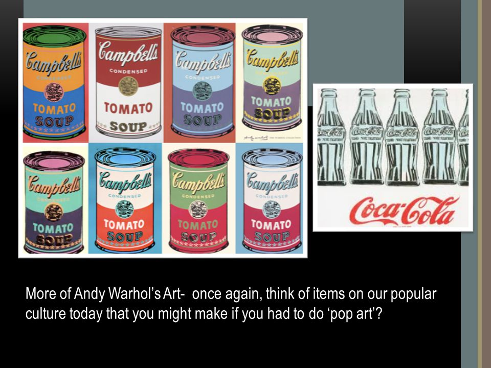 More of Andy Warhol's Art- once again, think of items on our popular culture today that you might make if you had to do 'pop art'