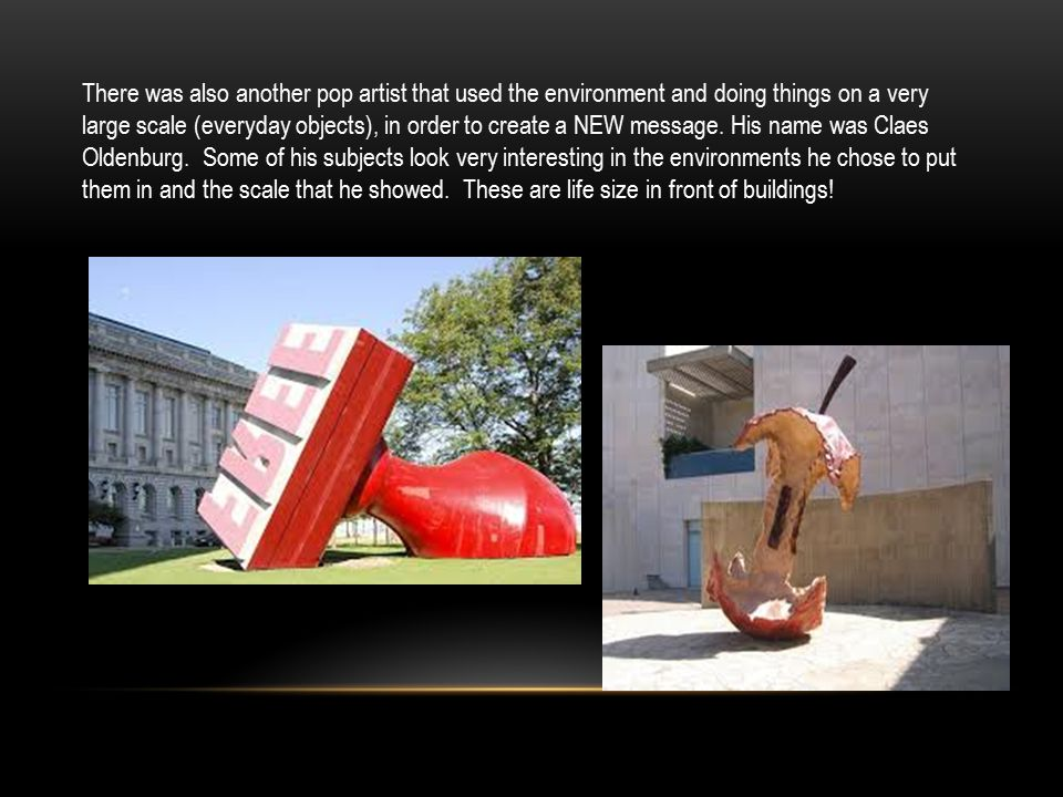 There was also another pop artist that used the environment and doing things on a very large scale (everyday objects), in order to create a NEW message.