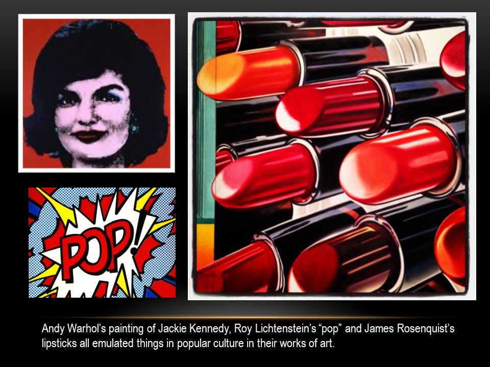 Andy Warhol's painting of Jackie Kennedy, Roy Lichtenstein's pop and James Rosenquist's lipsticks all emulated things in popular culture in their works of art.