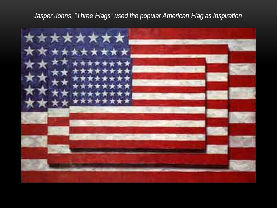 Jasper Johns, Three Flags used the popular American Flag as inspiration.