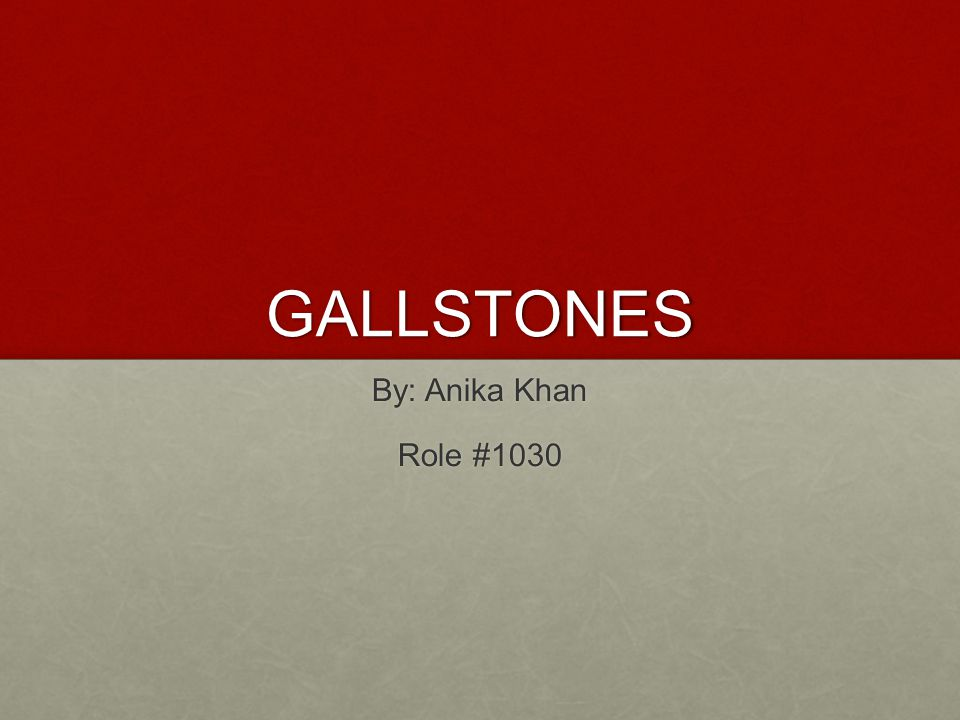 GALLSTONES By: Anika Khan Role #1030