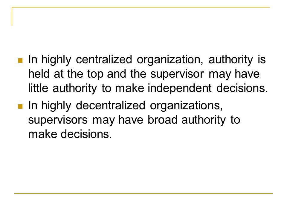 In highly centralized organization, authority is held at the top and the supervisor may have little authority to make independent decisions.