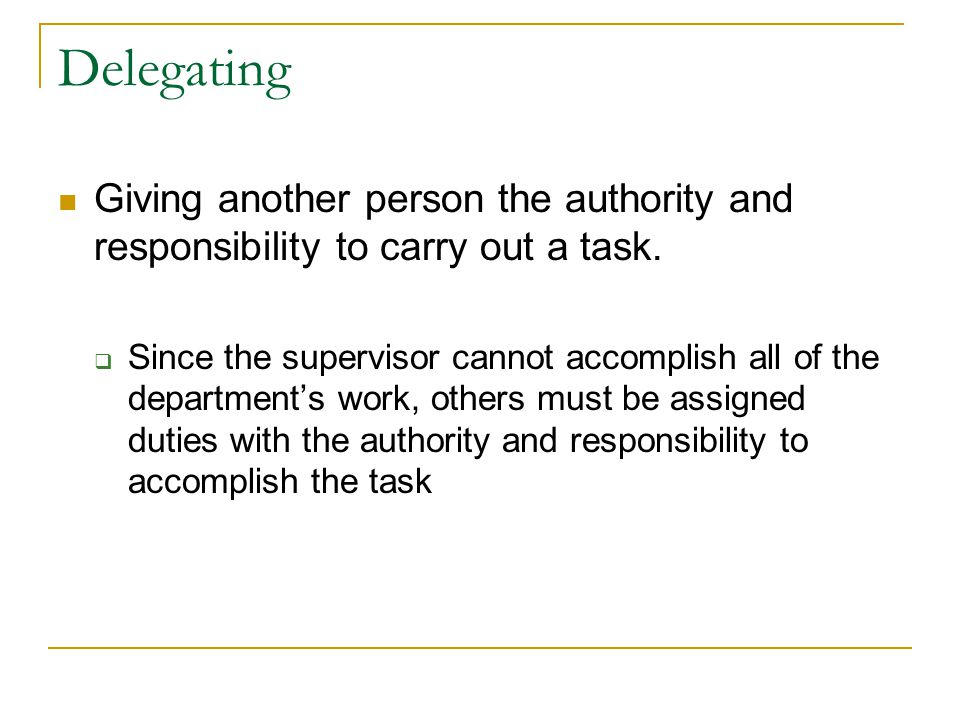 Delegating Giving another person the authority and responsibility to carry out a task.