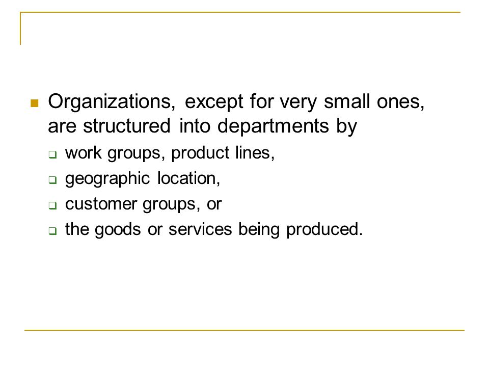Organizations, except for very small ones, are structured into departments by