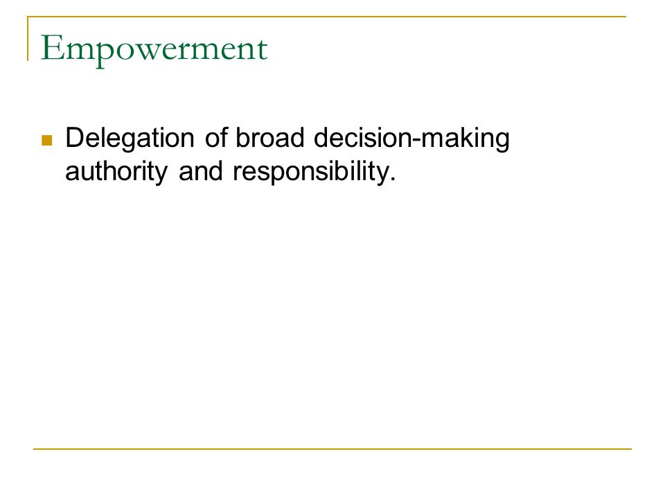 Empowerment Delegation of broad decision-making authority and responsibility.