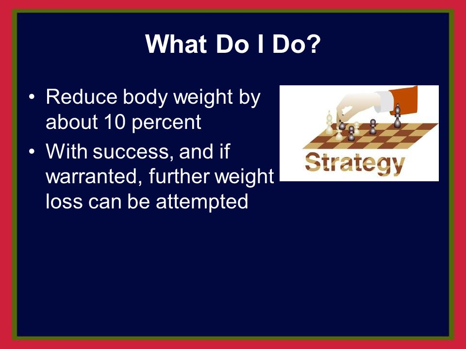What Do I Do Reduce body weight by about 10 percent